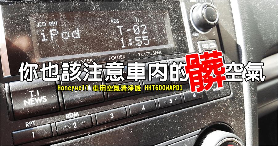 【開箱】Honeywell 車用空氣清淨機,你不覺得車內是髒空氣嗎?(HHT600WAPD1)