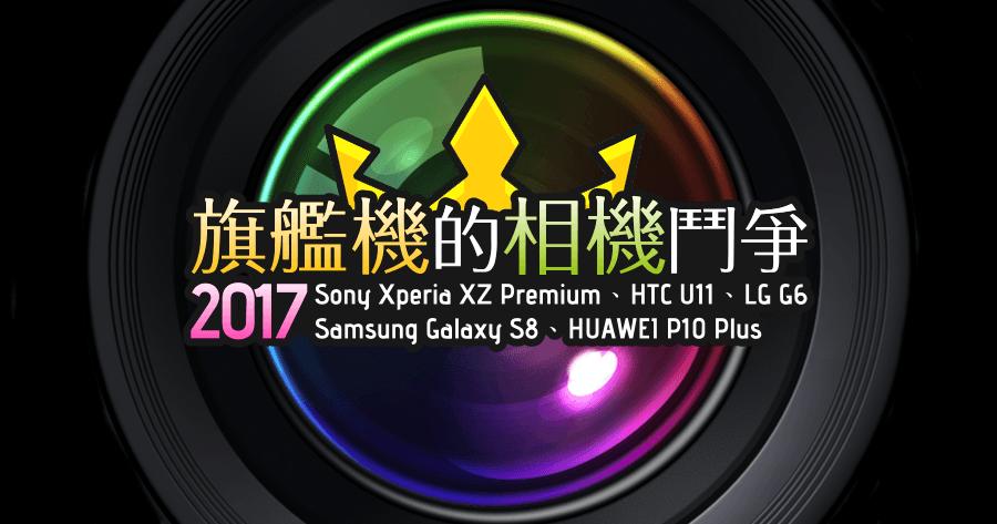 2017 旗艦機的相機鬥爭!Sony Xperia XZ Premium、HTC U11、Samsung Galaxy S8、HUAWEI P10 Plus、LG G6 實拍對比!
