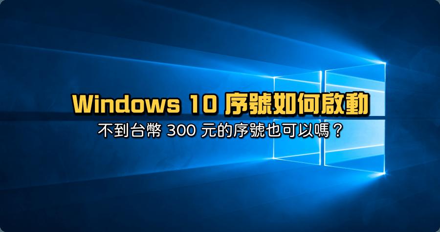 Windows 10 序號如何啟動?不到台幣 300 元的序號也可以嗎?
